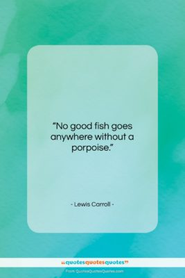 """Lewis Carroll quote: """"No good fish goes anywhere without a…""""- at QuotesQuotesQuotes.com"""