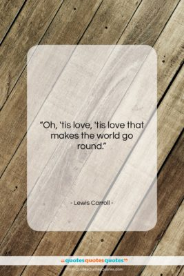 """Lewis Carroll quote: """"Oh, 'tis love, 'tis love that makes…""""- at QuotesQuotesQuotes.com"""
