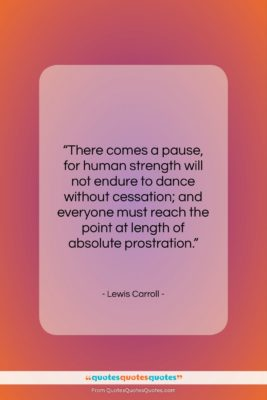 """Lewis Carroll quote: """"There comes a pause, for human strength…""""- at QuotesQuotesQuotes.com"""