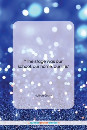 """Lillian Gish quote: """"The stage was our school, our home,…""""- at QuotesQuotesQuotes.com"""
