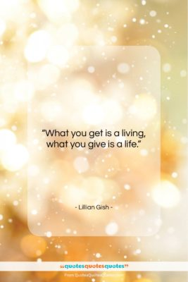 """Lillian Gish quote: """"What you get is a living, what…""""- at QuotesQuotesQuotes.com"""