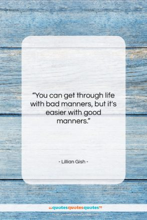 """Lillian Gish quote: """"You can get through life with bad…""""- at QuotesQuotesQuotes.com"""