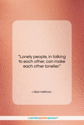 """Lillian Hellman quote: """"Lonely people, in talking to each other,…""""- at QuotesQuotesQuotes.com"""