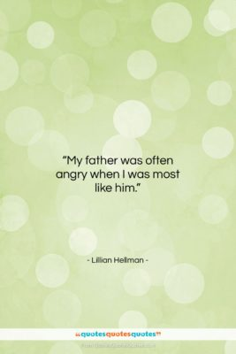"""Lillian Hellman quote: """"My father was often angry when I…""""- at QuotesQuotesQuotes.com"""