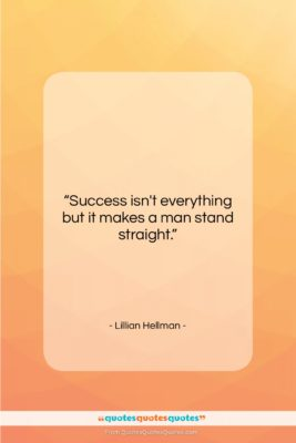 """Lillian Hellman quote: """"Success isn't everything but it makes a…""""- at QuotesQuotesQuotes.com"""