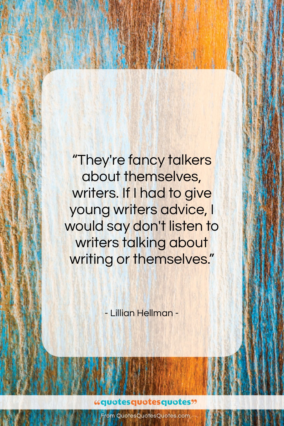 """Lillian Hellman quote: """"They're fancy talkers about themselves, writers. If…""""- at QuotesQuotesQuotes.com"""