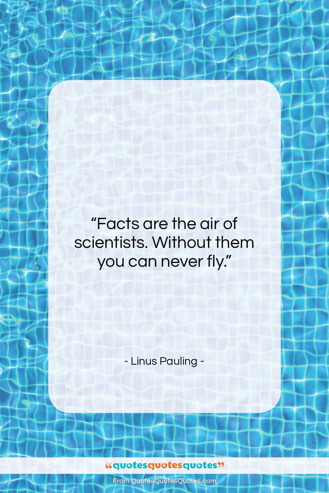 """Linus Pauling quote: """"Facts are the air of scientists. Without…""""- at QuotesQuotesQuotes.com"""