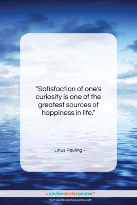 """Linus Pauling quote: """"Satisfaction of one's curiosity is one of…""""- at QuotesQuotesQuotes.com"""