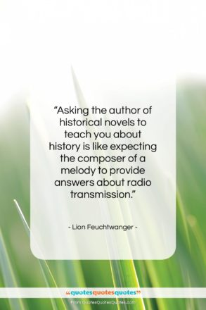 """Lion Feuchtwanger quote: """"Asking the author of historical novels to…""""- at QuotesQuotesQuotes.com"""