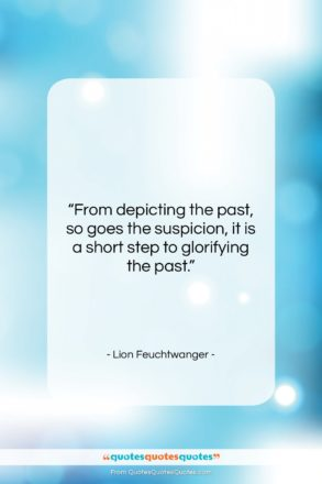"""Lion Feuchtwanger quote: """"From depicting the past, so goes the…""""- at QuotesQuotesQuotes.com"""