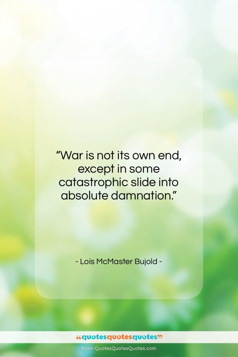 """Lois McMaster Bujold quote: """"War is not its own end, except…""""- at QuotesQuotesQuotes.com"""