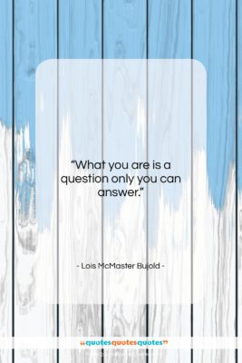 """Lois McMaster Bujold quote: """"What you are is a question only…""""- at QuotesQuotesQuotes.com"""