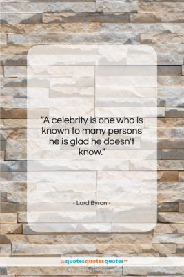 """Lord Byron quote: """"A celebrity is one who is known…""""- at QuotesQuotesQuotes.com"""
