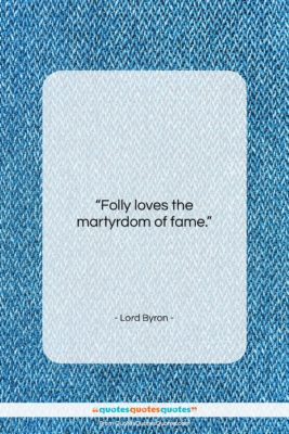 """Lord Byron quote: """"Folly loves the martyrdom of fame….""""- at QuotesQuotesQuotes.com"""
