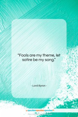 """Lord Byron quote: """"Fools are my theme, let satire be…""""- at QuotesQuotesQuotes.com"""
