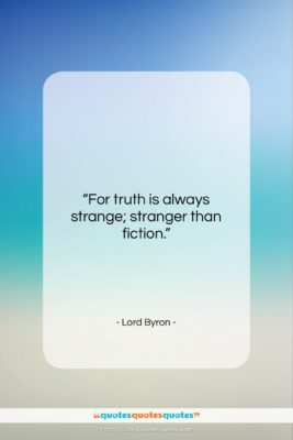"""Lord Byron quote: """"For truth is always strange; stranger than…""""- at QuotesQuotesQuotes.com"""