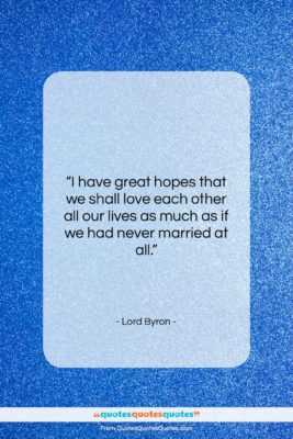"""Lord Byron quote: """"I have great hopes that we shall…""""- at QuotesQuotesQuotes.com"""