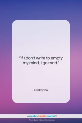 """Lord Byron quote: """"If I don't write to empty my…""""- at QuotesQuotesQuotes.com"""