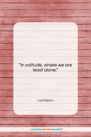 """Lord Byron quote: """"In solitude, where we are least alone….""""- at QuotesQuotesQuotes.com"""