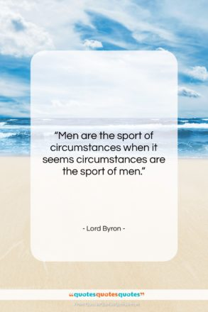 "Lord Byron quote: ""Men are the sport of circumstances when…""- at QuotesQuotesQuotes.com"