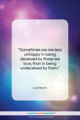 """Lord Byron quote: """"Sometimes we are less unhappy in being…""""- at QuotesQuotesQuotes.com"""