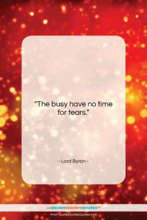 """Lord Byron quote: """"The busy have no time for tears….""""- at QuotesQuotesQuotes.com"""