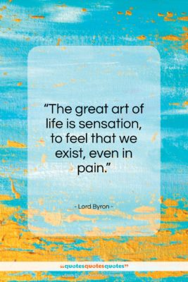 """Lord Byron quote: """"The great art of life is sensation…""""- at QuotesQuotesQuotes.com"""