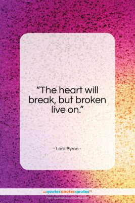 """Lord Byron quote: """"The heart will break, but broken live…""""- at QuotesQuotesQuotes.com"""