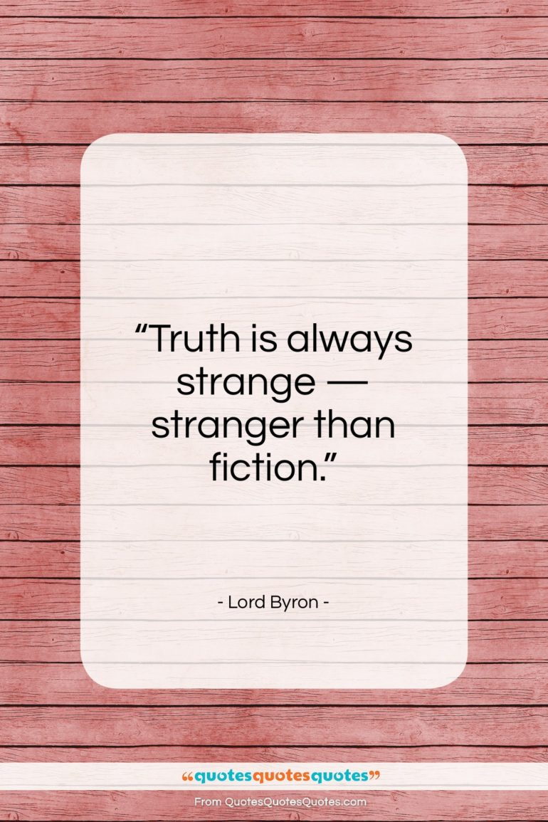 "Lord Byron quote: ""Truth is always strange — stranger than fiction.""- at QuotesQuotesQuotes.com"