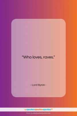 """Lord Byron quote: """"Who loves, raves….""""- at QuotesQuotesQuotes.com"""