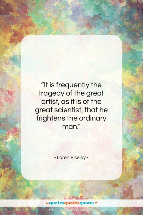 """Loren Eiseley quote: """"It is frequently the tragedy of the…""""- at QuotesQuotesQuotes.com"""
