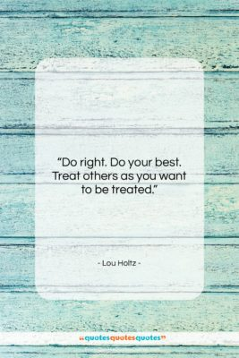 """Lou Holtz quote: """"Do right. Do your best. Treat others…""""- at QuotesQuotesQuotes.com"""