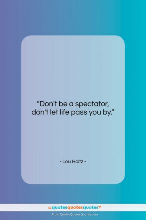 """Lou Holtz quote: """"Don't be a spectator, don't let life…""""- at QuotesQuotesQuotes.com"""