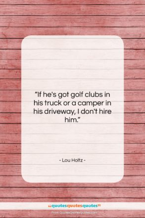 """Lou Holtz quote: """"If he's got golf clubs in his…""""- at QuotesQuotesQuotes.com"""