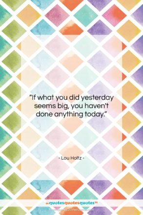 "Lou Holtz quote: ""If what you did yesterday seems big,…""- at QuotesQuotesQuotes.com"