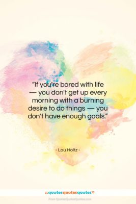 """Lou Holtz quote: """"If you're bored with life — you…""""- at QuotesQuotesQuotes.com"""