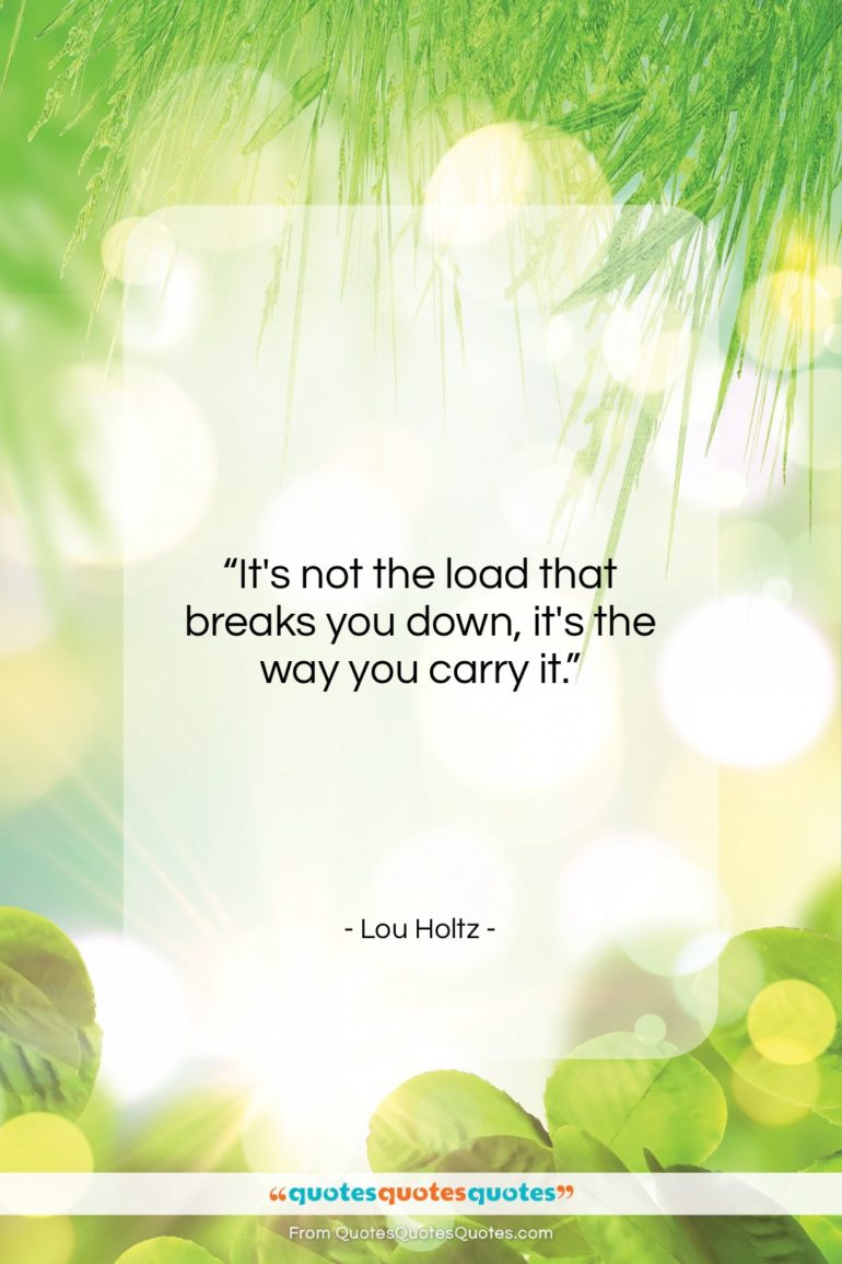 """Lou Holtz quote: """"It's not the load that breaks you…""""- at QuotesQuotesQuotes.com"""