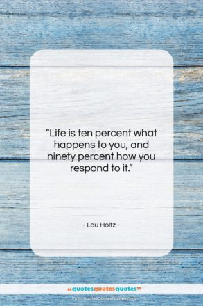 """Lou Holtz quote: """"Life is ten percent what happens to…""""- at QuotesQuotesQuotes.com"""