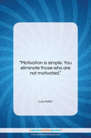 """Lou Holtz quote: """"Motivation is simple. You eliminate those who…""""- at QuotesQuotesQuotes.com"""