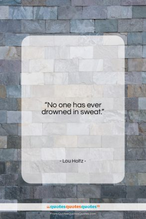 """Lou Holtz quote: """"No one has ever drowned in sweat….""""- at QuotesQuotesQuotes.com"""
