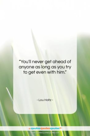 """Lou Holtz quote: """"You'll never get ahead of anyone as…""""- at QuotesQuotesQuotes.com"""