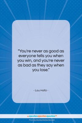 """Lou Holtz quote: """"You're never as good as everyone tells…""""- at QuotesQuotesQuotes.com"""