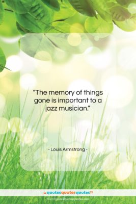 "Louis Armstrong quote: ""The memory of things gone is important…""- at QuotesQuotesQuotes.com"