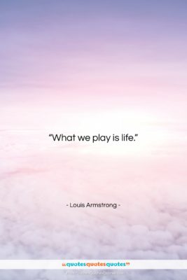 """Louis Armstrong quote: """"What we play is life….""""- at QuotesQuotesQuotes.com"""