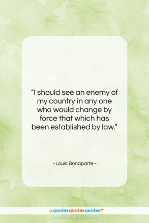 """Louis Bonaparte quote: """"I should see an enemy of my…""""- at QuotesQuotesQuotes.com"""