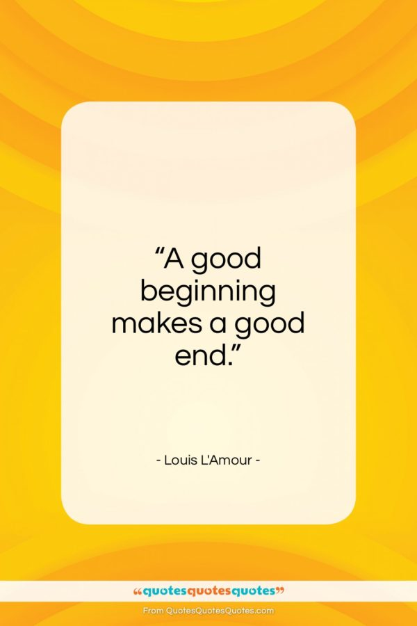 """Louis L'Amour quote: """"A good beginning makes a good end…""""- at QuotesQuotesQuotes.com"""