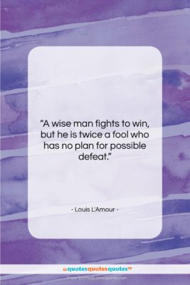 """Louis L'Amour quote: """"A wise man fights to win, but…""""- at QuotesQuotesQuotes.com"""
