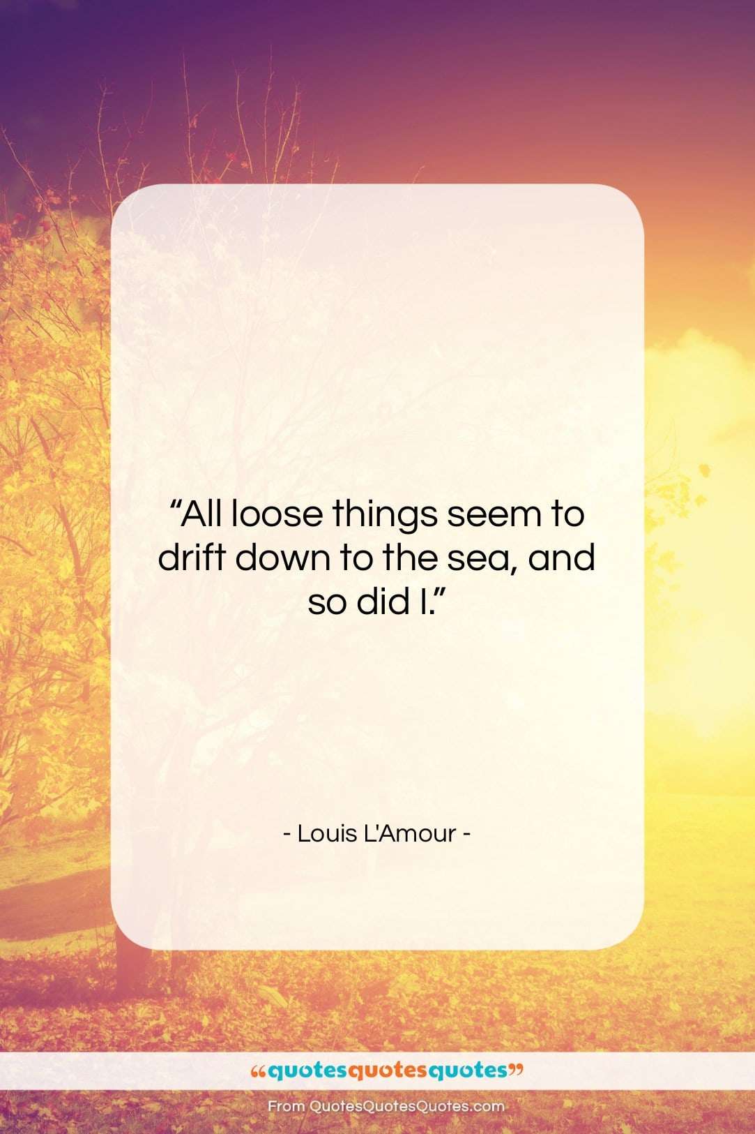 """Louis L'Amour quote: """"All loose things seem to drift down…""""- at QuotesQuotesQuotes.com"""