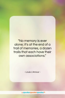 """Louis L'Amour quote: """"No memory is ever alone; it's at…""""- at QuotesQuotesQuotes.com"""