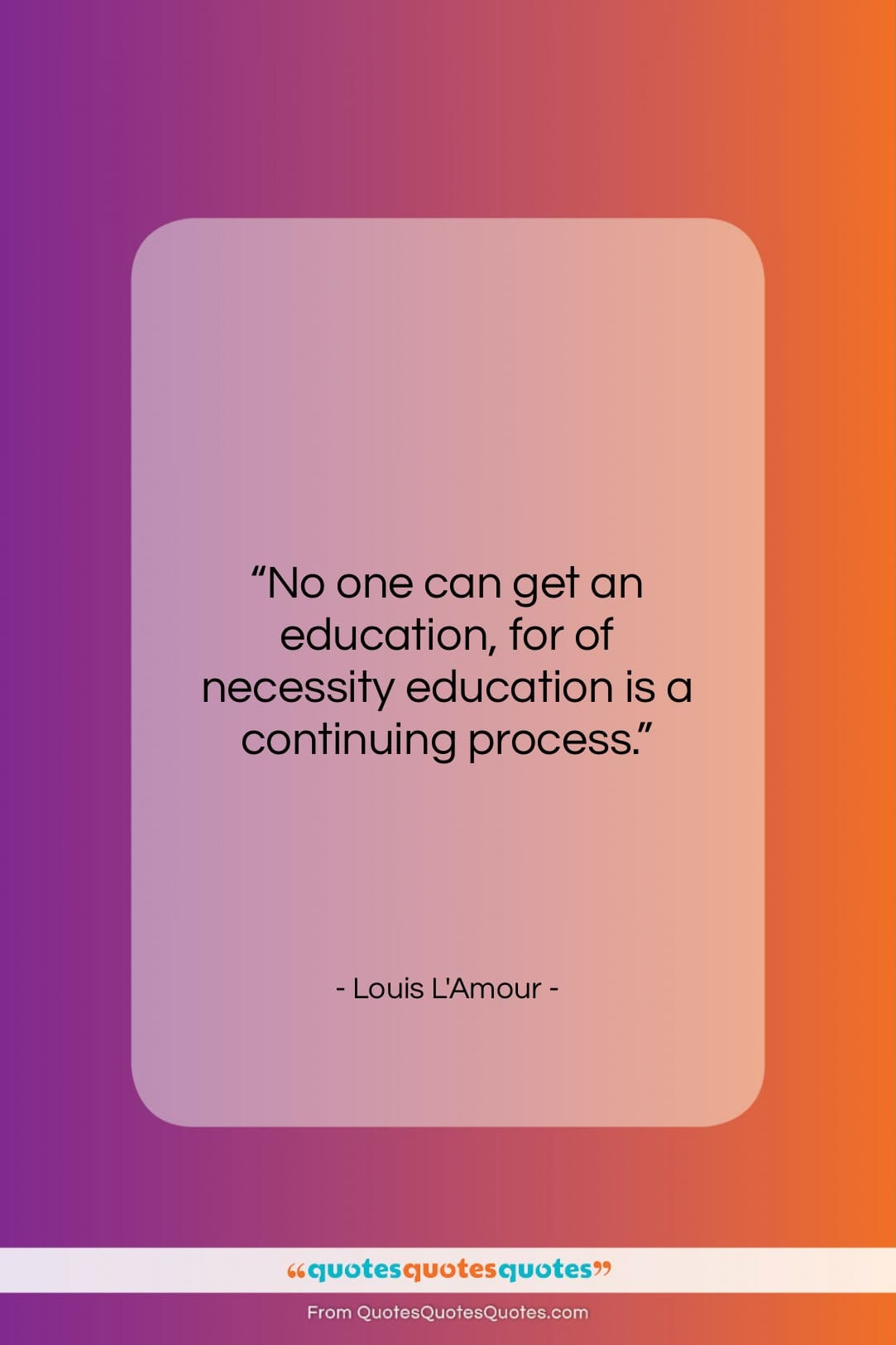 """Louis L'Amour quote: """"No one can get an education, for…""""- at QuotesQuotesQuotes.com"""
